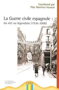 Pilar Martinez-Vasseur - La Guerre civile espagnole : du réel au légendaire (1936-2006).