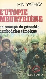 Pin Yathay - L'Utopie meurtrière - Un rescapé du génocide cambodgien témoigne.