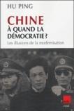 Ping Hu - Chine, à quand la démocratie ? - Les illusions de la modernisation.