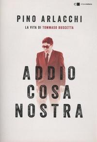 Pino Arlacchi - Addio Cosa nostra - La vita di Tommaso Buscetta.