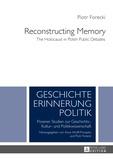 Piotr Forecki - Reconstructing Memory - The Holocaust in Polish Public Debates.