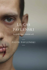 Piotr Pavlenski - Casus Pavlenskae - La politique comme art.