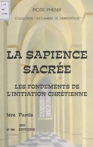 Piotr Phénix - La sapience sacrée (1). Les fondements de l'initiation chrétienne.