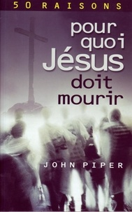 Piper John - Pour quoi Jésus doit mourir - 50 raisons derrière la Passion.