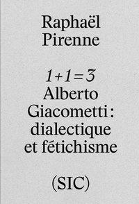 Pirenne Raphael - 1 + 1 = 3 - Alberto Giacometti - dialectique et fétichisme.