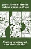 Pius Adesanmi et Georges Hérault - Jeunes, culture de la rue et violence urbaine en Afrique / Youth, Street Culture and Urban Violence in Africa - Actes du symposium international d'Abidjan, 5-7 mai 1997 / Proceedings of the International Symposium held in Abidjan, 5-7 May, 1997.