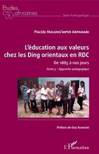 Placide Malung'mper Akpanabi - L'éducation aux valeurs chez les Ding orientaux en RDC de 1885 à nos jours - Tome 3, Approche pédagogique.