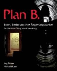 Plan B. Bonn, Berlin und ihre Regierungsbunker - Ein Ost-West-Dialog zum kalten Krieg.