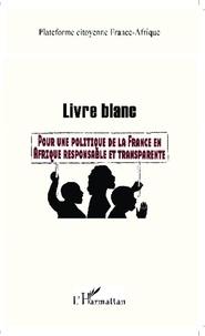 Plateforme France-Afrique - Livre blanc - Pour une politique de la France en Afrique responsable et transparente.