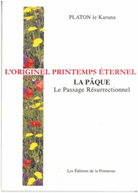 Platon le Karuna - L'originel printemps éternel - La Pâque, Le Passage Résurrectionnel.
