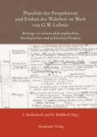 Pluralität der Perspektiven und Einheit der Wahrheit im Werk von G. W. Leibniz - Beiträge zu seinem philosophischen, theologischen und politischen Denken.