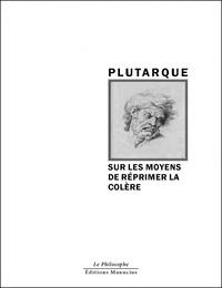 Plutarque - Sur les moyens de réprimer la colère - Suivi de Sur la colère.