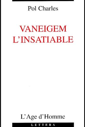 Pol Charles - Vaneigem l'insatiable.