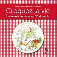 Pol Grégoire et Diane de Brouwer - Croquez la vie - L'alimentation vive en 52 aliments.