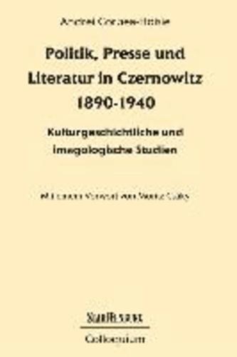 Politik, Presse und Literatur in Czernowitz 1890-1940 - Kulturgeschichtliche und imagologische Studien.
