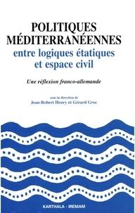 Jean-Robert Henry - Politiques méditerranéennes - Entre logiques étatiques et espace civil, une réflexion franco-allemande.