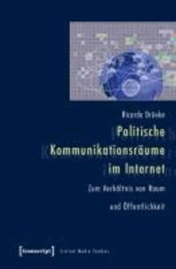 Politische Kommunikationsräume im Internet - Zum Verhältnis von Raum und Öffentlichkeit.