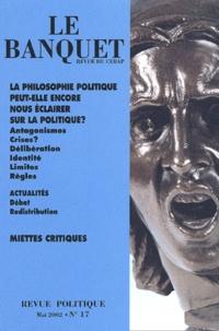 Collectif - Le Banquet N° 17 Mai 2002 : La philosophie politique peut-elle encore nous éclairer sur la politique ?.