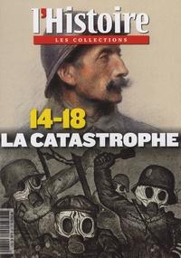 Valérie Hannin et Philippe Clerget - Les Collections de l'Histoire N° 61, octobre-décem : 14-18 - La catastrophe.