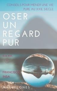 Francisco Insa - Oser un regard pur - Conseils pour mener une vie pure au XXIe siècle.