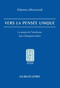 Polymnia Athanassiadi - Vers la pensée unique - La montée de l'intolérance dans l'Antiquité tardive.