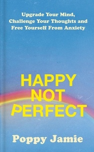 Poppy Jamie - Happy Not Perfect - Upgrade Your Mind, Challenge Your Thoughts and Free Yourself From Anxiety.