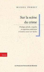 Porret, Michel - Sur la scène du crime. Pratique pénale, enquête et expertises judiciaires à Genève (XVIIIe-XIXe siècle).