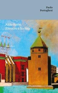 Portoghesi Paolo - Aldo Rossi. Il teatro e la città.