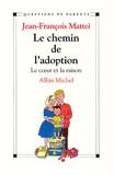 Pr Jean-François Mattei - Le Chemin de l'adoption - Le c ur et la raison.