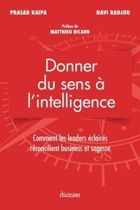 Prasad Kaipa et Navi Radjou - Donner du sens à l'intelligence - Comment les leader éclairés réconcilient business et sagesse.