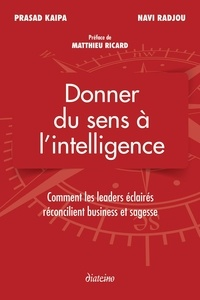 Prasad Kaipa et Navi Radjou - Donner du sens à l'intelligence - Comment les leaders éclairés réconcilient business et sagesse.