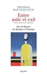 Predrag Matvejevitch - Entre asile et exil. Edition revue et augmentée - Sur la Russie de Brejnev à Poutine.
