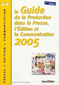 Presse Edition - Guide de la production dans la presse, l'édition et la communication 2005.