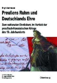 Preußens Ruhm und Deutschlands Ehre - Zum nationalen Ehrdiskurs im Vorfeld der preußisch-französischen Kriege des 19. Jahrhunderts.