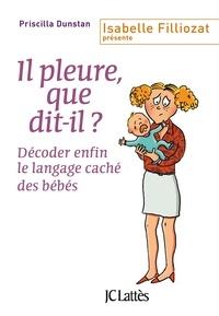 Priscilla Dunstan - Il pleure, que dit-il ? - Décoder enfin le langage caché des bébés.