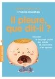 Priscilla Dunstan - Il pleure, que dit-il ? - Décoder le langage des bébés et apprendre à les apaiser.