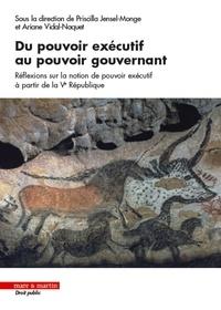 Priscilla Jensel-Monge et Ariane Vidal-Naquet - Du pouvoir exécutif au pouvoir gouvernant - Réflexions sur la notion de pouvoir exécutif à partir de la Ve République.