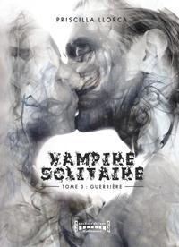 Priscilla Llorca - Vampire Solitaire - Tome 3 - Guerrière.