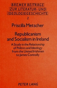 Priscilla Metscher - Republicanism and Socialism in Ireland - A Study in the Relationship of Politics and Ideology from the United Irishmen to James Connolly.