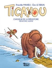 Priscille Mahieu et Eric Le Brun - Ticayou Tome 2 : Chasseur de la Préhistoire.