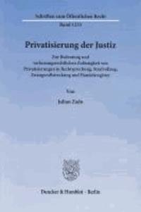 Privatisierung der Justiz - Zur Bedeutung und verfassungsrechtlichen Zulässigkeit von Privatisierungen in Rechtsprechung, Strafvollzug, Zwangsvollstreckung und Handelsregister.