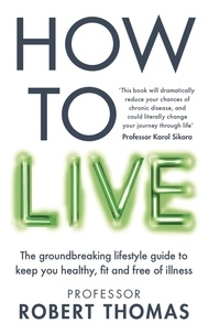 Professor Robert Thomas - How to Live - The groundbreaking lifestyle guide to keep you healthy, fit and free of illness.