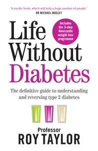 Professor Roy Taylor - Life Without Diabetes - The definitive guide to understanding and reversing your type 2 diabetes.