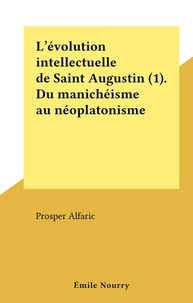 Prosper Alfaric - L'évolution intellectuelle de Saint Augustin (1). Du manichéisme au néoplatonisme.