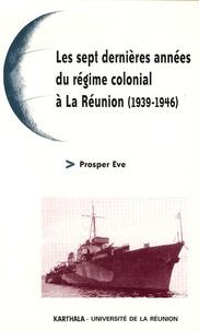 Prosper Eve - Les sept dernières années du régime colonial à La Réunion (1939-1946).