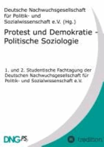 Protest und Demokratie - Politische Soziologie - 1. und 2. Studentische Fachtagung der Deutschen Nachwuchsgesellschaft für Politik- und Sozialwissenschaft e.V..