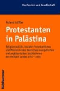 Protestanten in Palästina - Religionspolitik, Sozialer Protestantismus und Mission in den deutschen evangelischen und anglikanischen Institutionen des Heiligen Landes 1917-1939.
