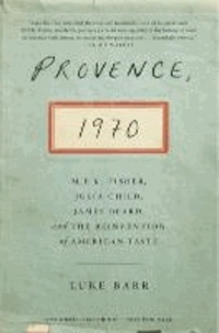 Provence, 1970 - M.F.K. Fisher, Julia Child, James Beard, and the Reinvention of American Taste.