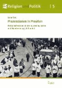 Prozessionen in Preußen - Katholisches Leben in Berlin, Breslau, Essen und Münster im 19. Jahrhundert.