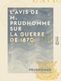 Prudhomme - L'Avis de M. Prudhomme sur la guerre de 1870 - Et sur le maintien nécessaire de la République.